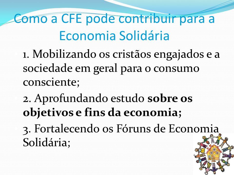 Como a CFE pode contribuir para a Economia Solidária 1. Mobilizando os cristãos engajados e a sociedade em geral para o consumo consciente; 2. Aprofun
