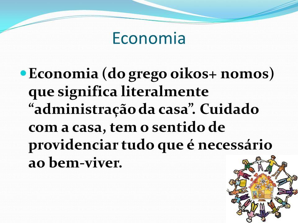 Economia Economia (do grego oikos+ nomos) que significa literalmente administração da casa. Cuidado com a casa, tem o sentido de providenciar tudo que