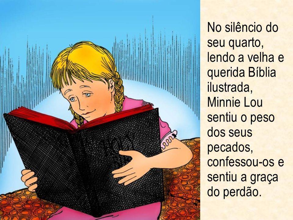 No silêncio do seu quarto, lendo a velha e querida Bíblia ilustrada, Minnie Lou sentiu o peso dos seus pecados, confessou-os e sentiu a graça do perdã