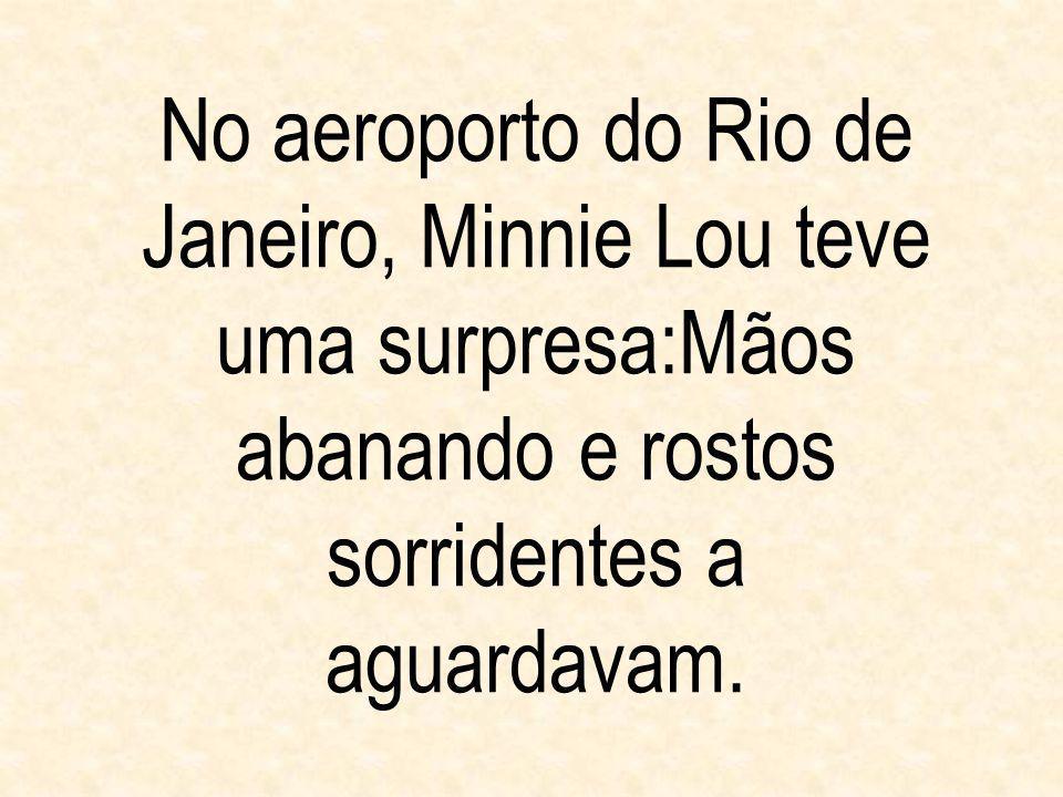 No aeroporto do Rio de Janeiro, Minnie Lou teve uma surpresa:Mãos abanando e rostos sorridentes a aguardavam.