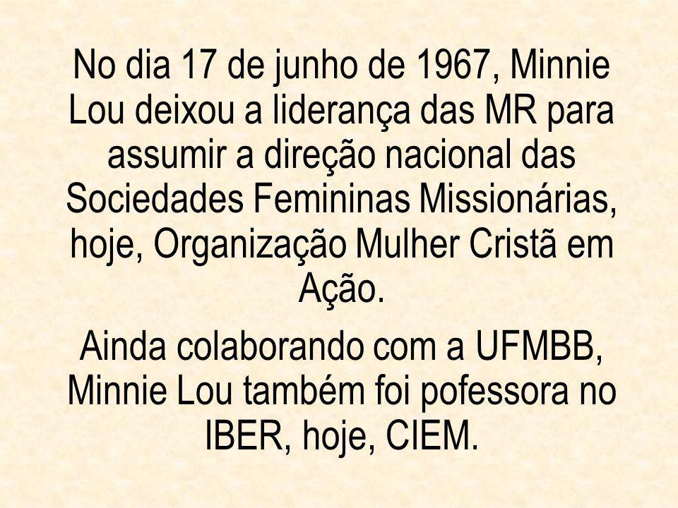 No dia 17 de junho de 1967, Minnie Lou deixou a liderança das MR para assumir a direção nacional das Sociedades Femininas Missionárias, hoje, Organiza