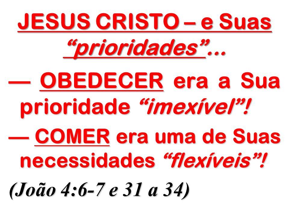 JESUS CRISTO – e Suas prioridades... OBEDECER era a Sua prioridade imexível! OBEDECER era a Sua prioridade imexível! COMER era uma de Suas necessidade
