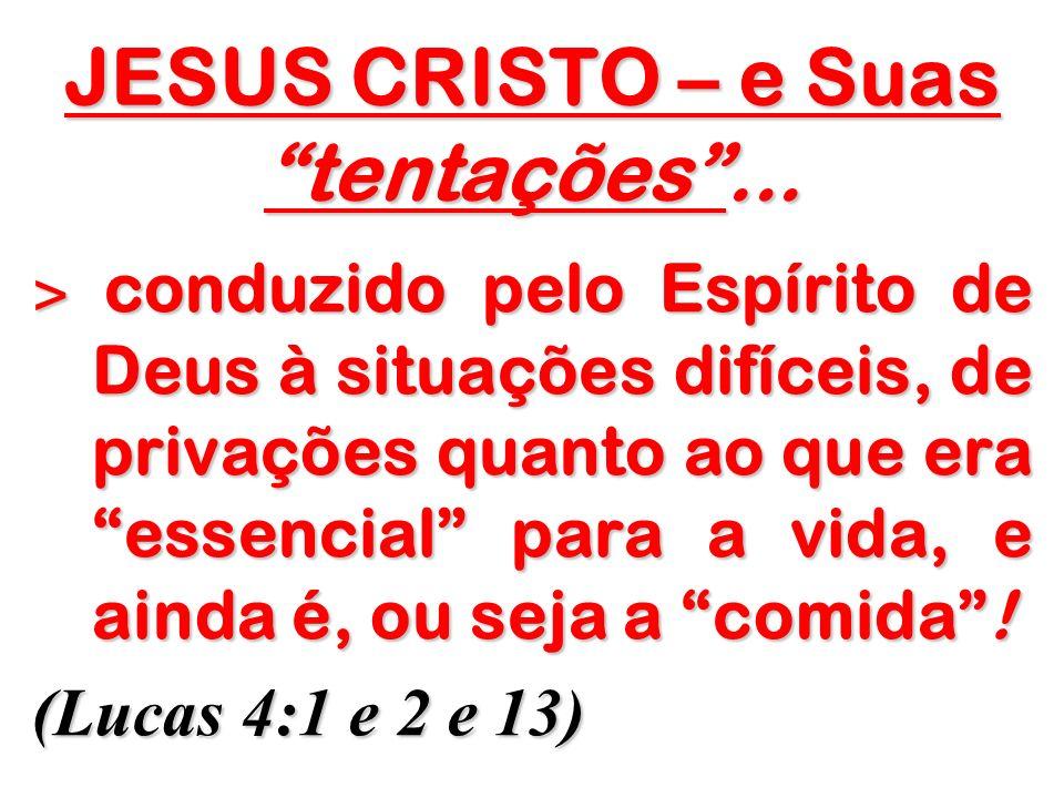 JESUS CRISTO – e Suas tentações... ˃ conduzido pelo Espírito de Deus à situações difíceis, de privações quanto ao que era essencial para a vida, e ain