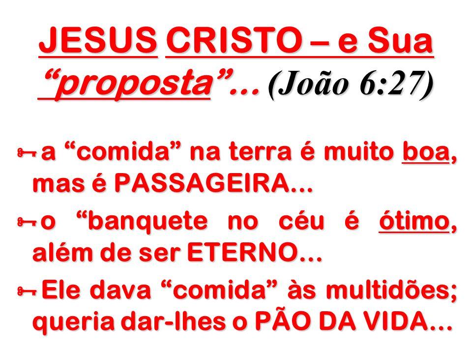 JESUS CRISTO – e Sua proposta... (João 6:27) a comida na terra é muito boa, mas é PASSAGEIRA... a comida na terra é muito boa, mas é PASSAGEIRA... o b