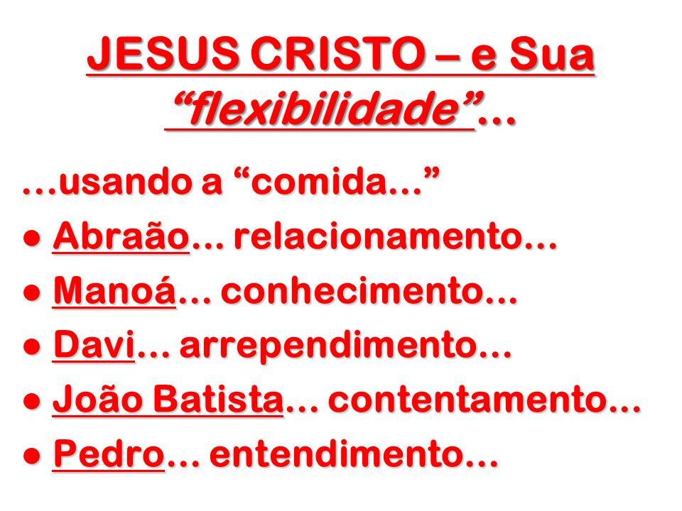 JESUS CRISTO – e Sua flexibilidade......usando a comida... Abraão... relacionamento... Abraão... relacionamento... Manoá... conhecimento... Manoá... c
