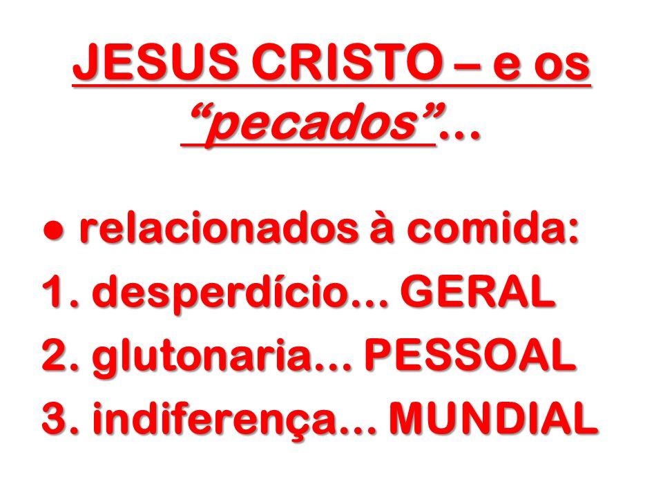 JESUS CRISTO – e os pecados... relacionados à comida: relacionados à comida: 1. desperdício... GERAL 2. glutonaria... PESSOAL 3. indiferença... MUNDIA