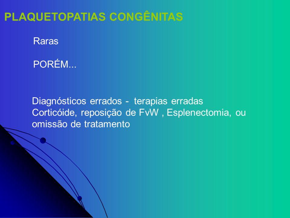 PLAQUETOPATIAS CONGÊNITAS Raras PORÉM... Diagnósticos errados - terapias erradas Corticóide, reposição de FvW, Esplenectomia, ou omissão de tratamento