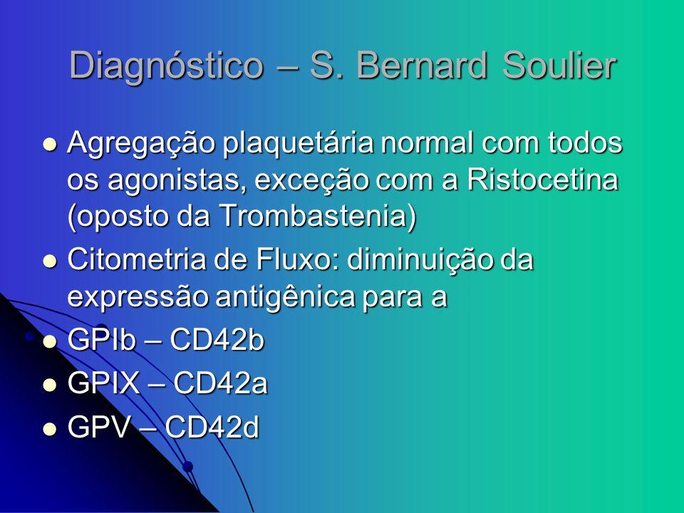 Diagnóstico – S. Bernard Soulier Agregação plaquetária normal com todos os agonistas, exceção com a Ristocetina (oposto da Trombastenia) Agregação pla