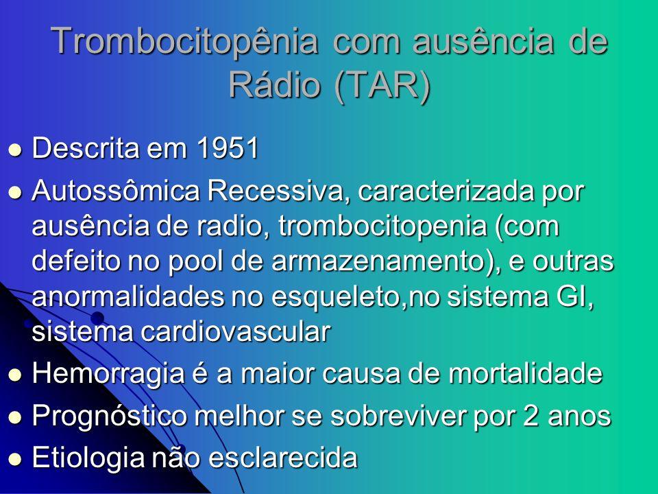 Trombocitopênia com ausência de Rádio (TAR) Descrita em 1951 Descrita em 1951 Autossômica Recessiva, caracterizada por ausência de radio, trombocitope