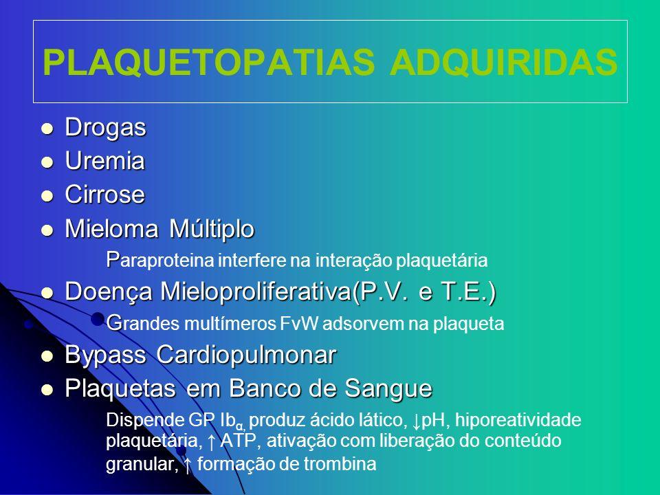 PLAQUETOPATIAS ADQUIRIDAS Drogas Drogas Uremia Uremia Cirrose Cirrose Mieloma Múltiplo Mieloma Múltiplo P P araproteina interfere na interação plaquet