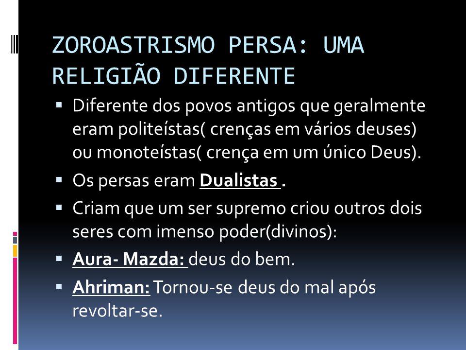 ZOROASTRISMO PERSA: UMA RELIGIÃO DIFERENTE Diferente dos povos antigos que geralmente eram politeístas( crenças em vários deuses) ou monoteístas( cren