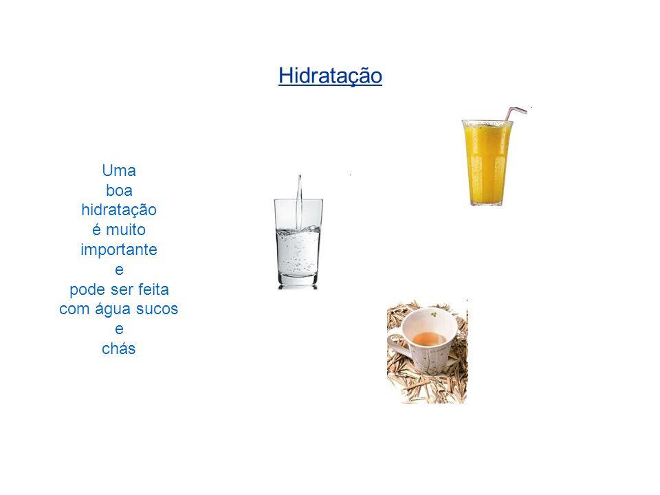 Hidratação Uma boa hidratação é muito importante e pode ser feita com água sucos e chás
