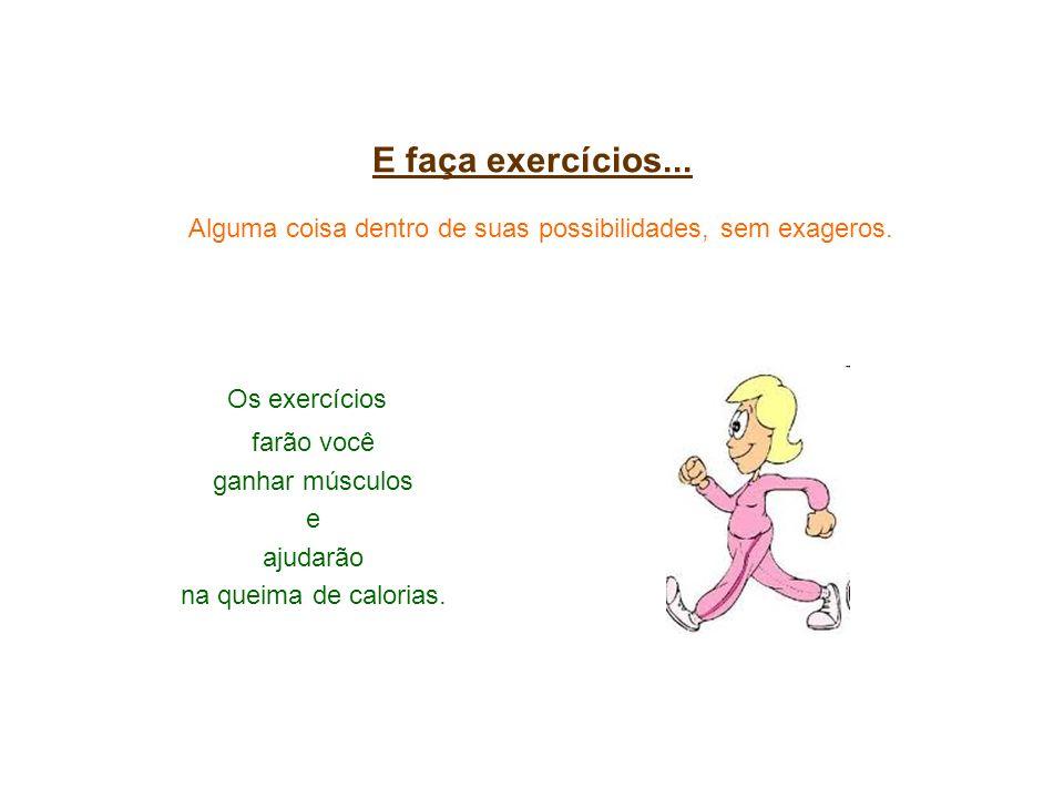 E faça exercícios... Alguma coisa dentro de suas possibilidades, sem exageros. Os exercícios farão você ganhar músculos e ajudarão na queima de calori