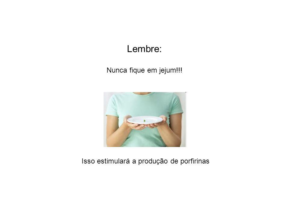 Isso estimulará a produção de porfirinas Lembre: Nunca fique em jejum!!!