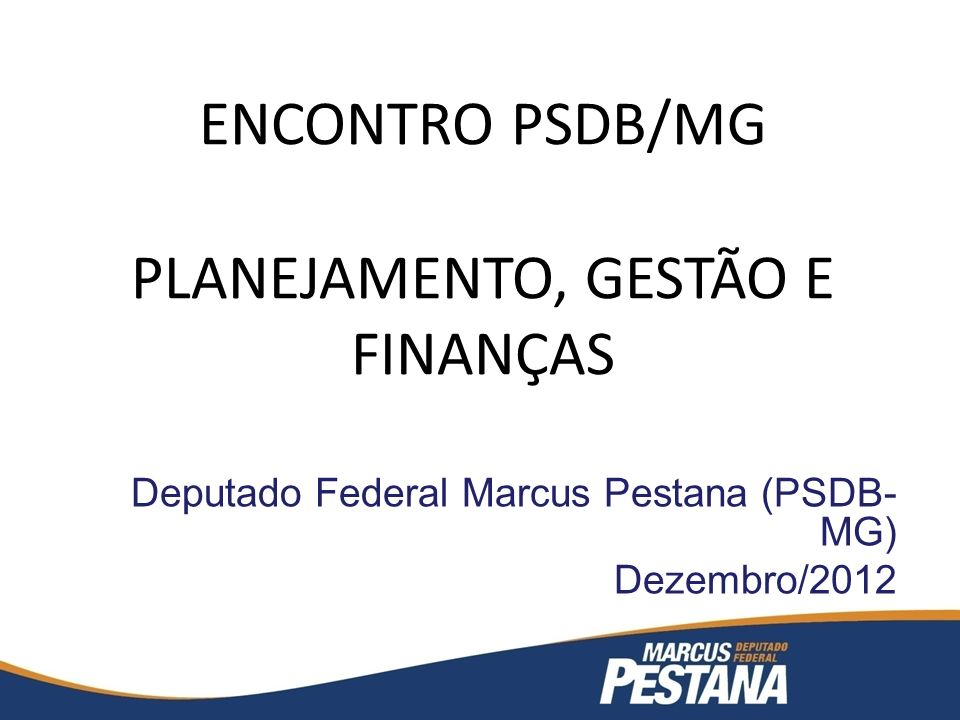 ENCONTRO PSDB/MG PLANEJAMENTO, GESTÃO E FINANÇAS Deputado Federal Marcus Pestana (PSDB- MG) Dezembro/2012