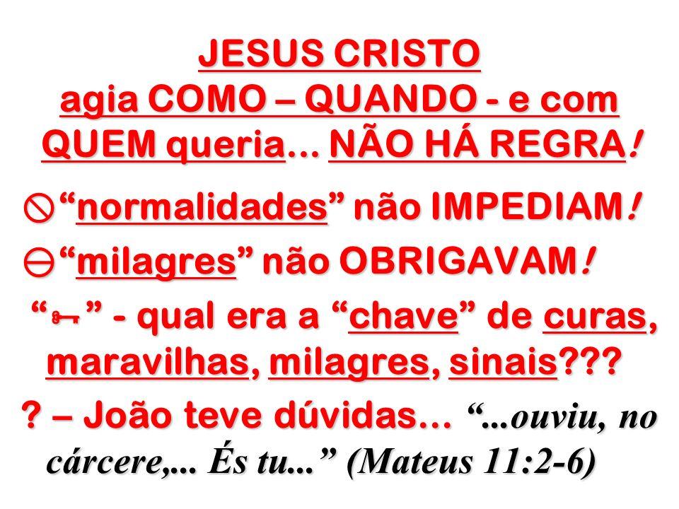 JESUS CRISTO agia COMO – QUANDO - e com QUEM queria... NÃO HÁ REGRA! normalidades não IMPEDIAM!normalidades não IMPEDIAM! milagres não OBRIGAVAM!milag