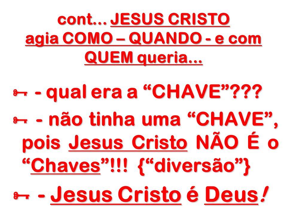 cont... JESUS CRISTO agia COMO – QUANDO - e com QUEM queria... - qual era a CHAVE??? - qual era a CHAVE??? - não tinha uma CHAVE, pois Jesus Cristo NÃ