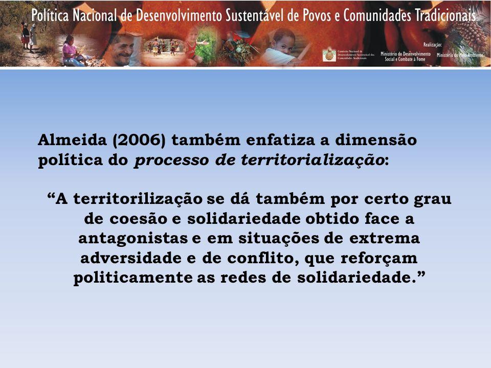 Almeida (2006) também enfatiza a dimensão política do processo de territorialização : A territorilização se dá também por certo grau de coesão e solid
