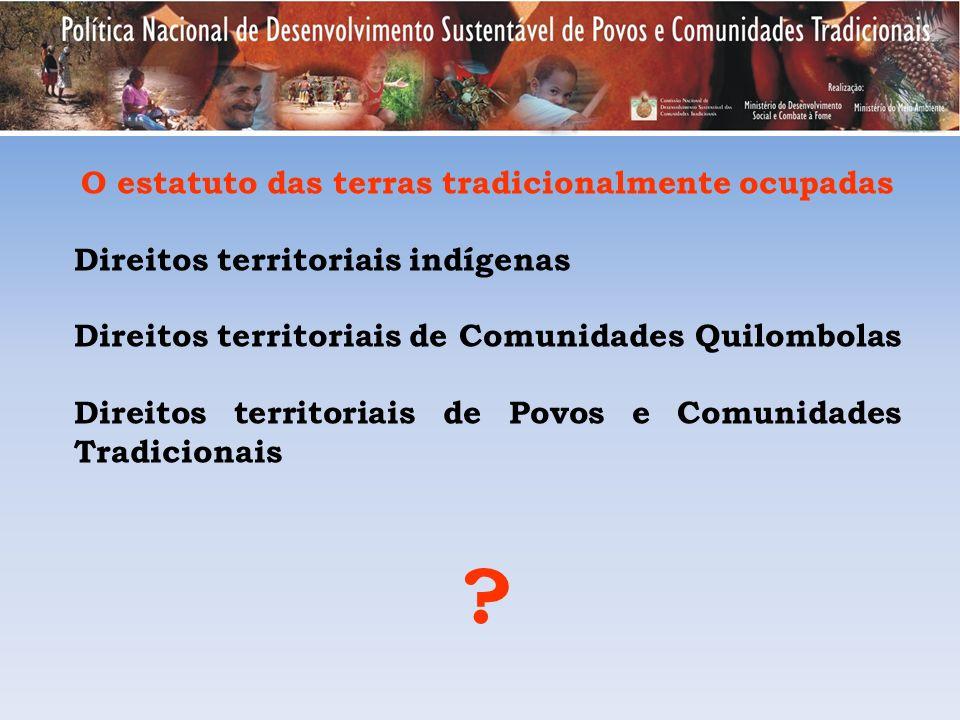 O estatuto das terras tradicionalmente ocupadas Direitos territoriais indígenas Direitos territoriais de Comunidades Quilombolas Direitos territoriais