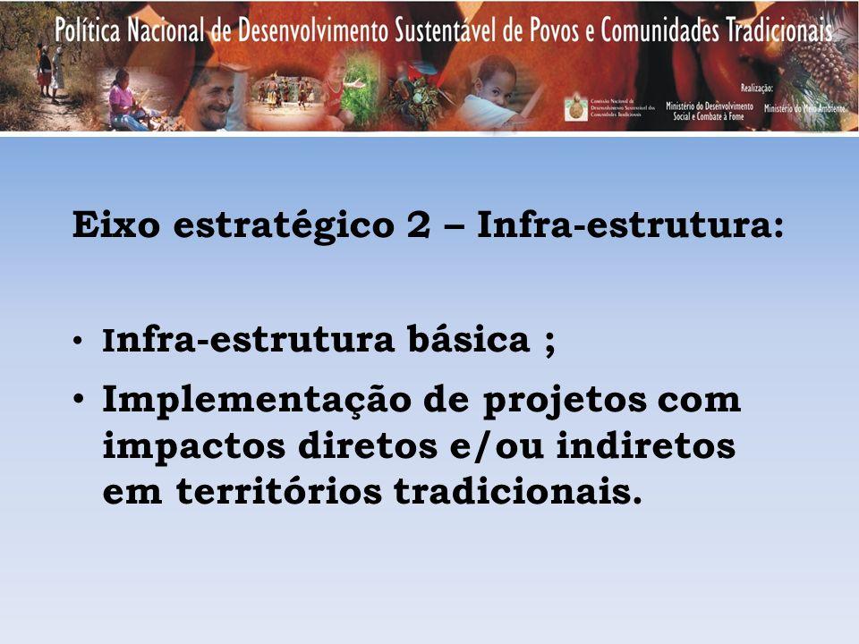 Eixo estratégico 2 – Infra-estrutura: I nfra-estrutura básica ; Implementação de projetos com impactos diretos e/ou indiretos em territórios tradicion