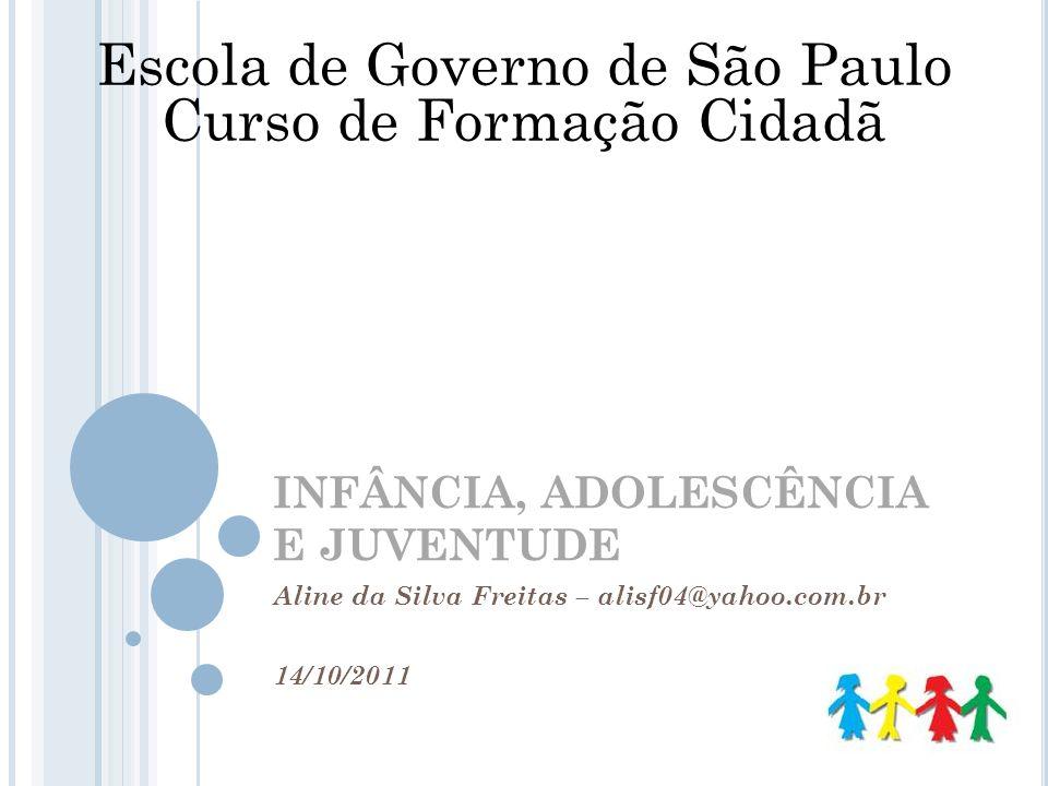 INFÂNCIA, ADOLESCÊNCIA E JUVENTUDE Aline da Silva Freitas – alisf04@yahoo.com.br 14/10/2011 Escola de Governo de São Paulo Curso de Formação Cidadã