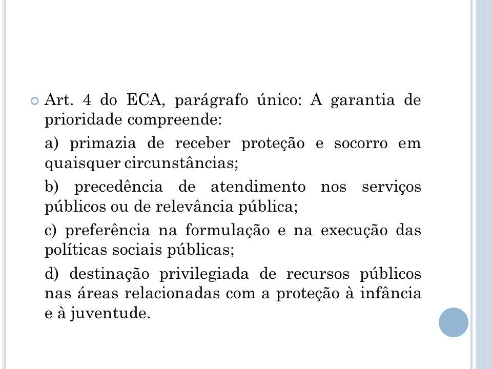 Art. 4 do ECA, parágrafo único: A garantia de prioridade compreende: a) primazia de receber proteção e socorro em quaisquer circunstâncias; b) precedê