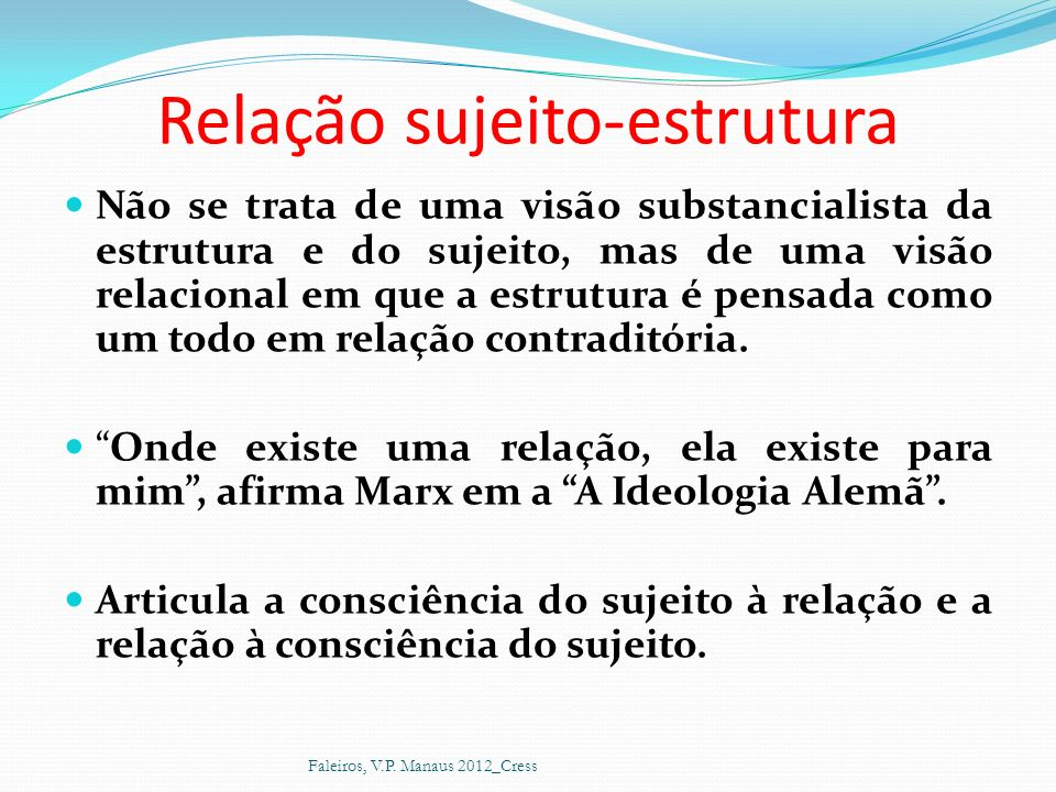 Relação sujeito-estrutura Não se trata de uma visão substancialista da estrutura e do sujeito, mas de uma visão relacional em que a estrutura é pensad
