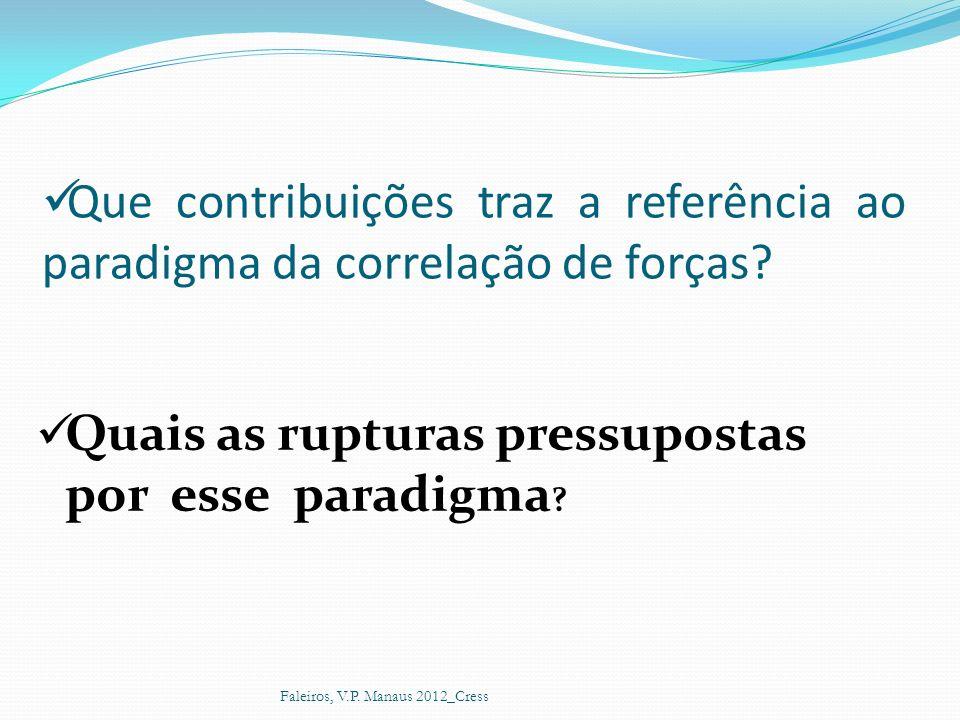 Que contribuições traz a referência ao paradigma da correlação de forças? Quais as rupturas pressupostas por esse paradigma ? Faleiros, V.P. Manaus 20