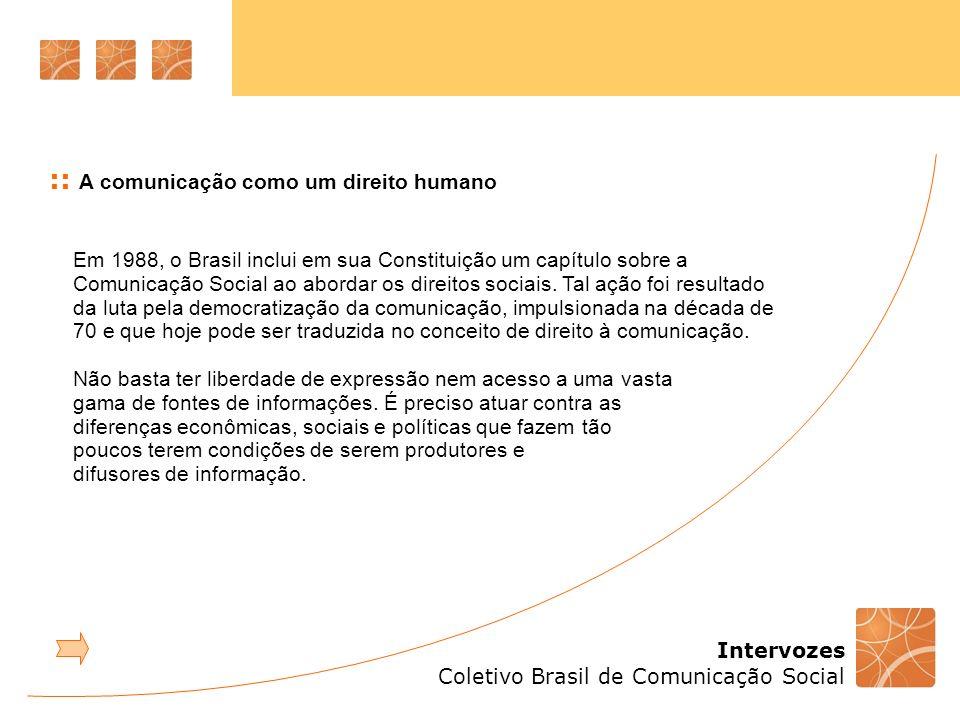 Intervozes Coletivo Brasil de Comunicação Social :: A comunicação como um direito humano 2.2 Conceito Entender a comunicação como um direito humano pressupõe: democratizar e garantir igualdade de acesso aos meios de produção e veiculação da comunicação de massa, dando visibilidade a novos sujeitos de comunicação; garantir que a diversidade cultural (étnico-racial, de gênero e regional) presente na sociedade brasileira se reflita nos conteúdos dos veículos de comunicação; promover a apropriação do conhecimento e de uma visão autônoma da população em relação à mídia, visando à formação de espectadores críticos; garantir a participação popular na formulação, definição e acompanhamento de políticas públicas de comunicação, como acontece em áreas como a saúde e a educação.