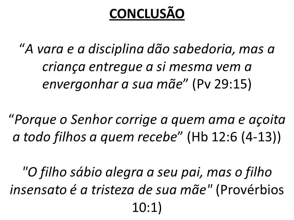 CONCLUSÃOA vara e a disciplina dão sabedoria, mas a criança entregue a si mesma vem a envergonhar a sua mãe (Pv 29:15)Porque o Senhor corrige a quem a
