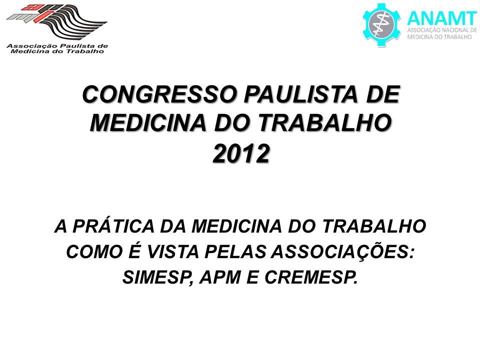 CONGRESSO PAULISTA DE MEDICINA DO TRABALHO 2012 A PRÁTICA DA MEDICINA DO TRABALHO COMO É VISTA PELAS ASSOCIAÇÕES: SIMESP, APM E CREMESP.