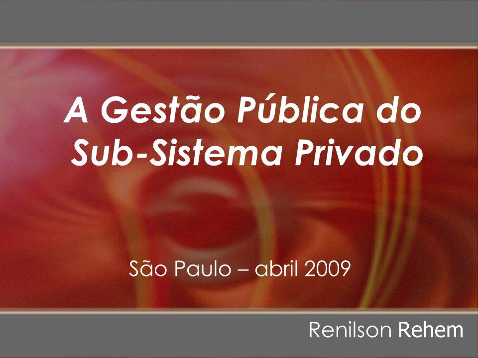 A Gestão Pública do Sub-Sistema Privado São Paulo – abril 2009 Renilson Rehem