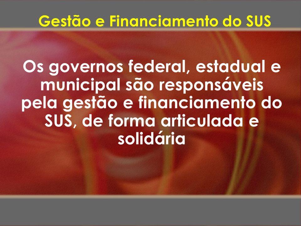 Os governos federal, estadual e municipal são responsáveis pela gestão e financiamento do SUS, de forma articulada e solidária Gestão e Financiamento
