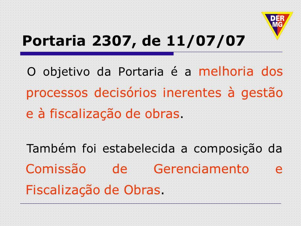Portaria 2307, de 11/07/07 O objetivo da Portaria é a melhoria dos processos decisórios inerentes à gestão e à fiscalização de obras. Também foi estab