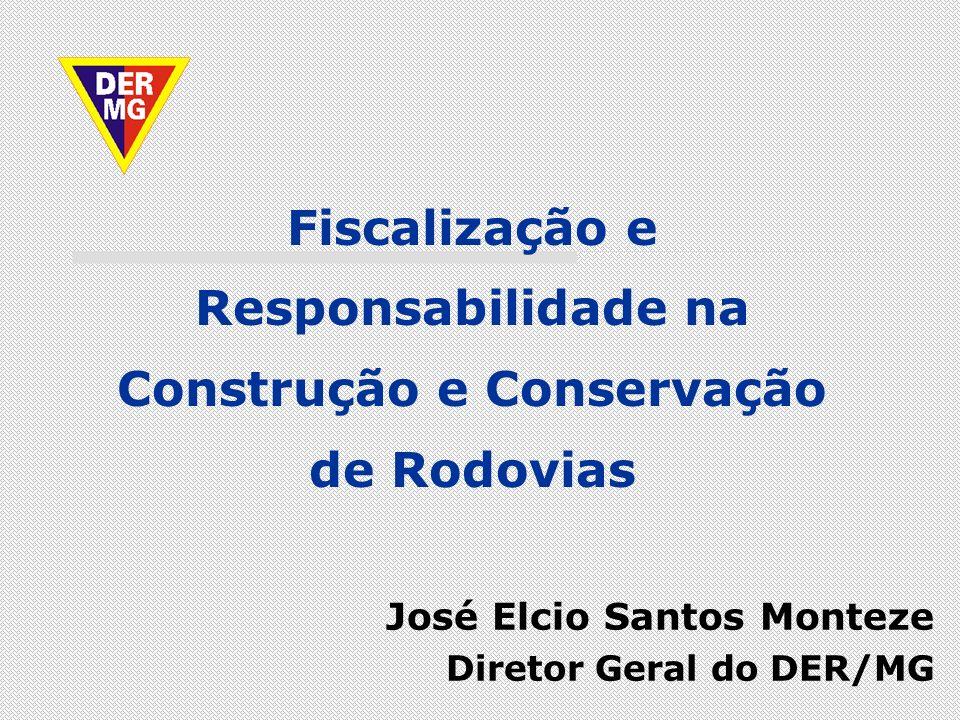 José Elcio Santos Monteze Diretor Geral do DER/MG Fiscalização e Responsabilidade na Construção e Conservação de Rodovias