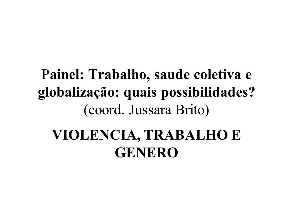 Painel: Trabalho, saude coletiva e globalização: quais possibilidades? (coord. Jussara Brito) VIOLENCIA, TRABALHO E GENERO