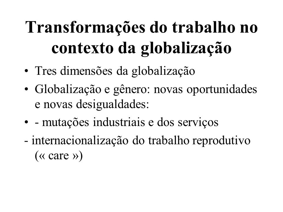 Transformações do trabalho no contexto da globalização Tres dimensões da globalização Globalização e gênero: novas oportunidades e novas desigualdades