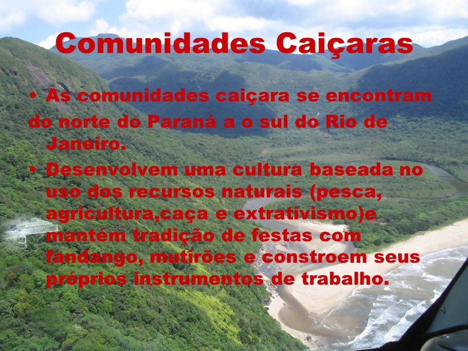 Comunidades Caiçaras As comunidades caiçara se encontram do norte do Paraná a o sul do Rio de Janeiro. Desenvolvem uma cultura baseada no uso dos recu