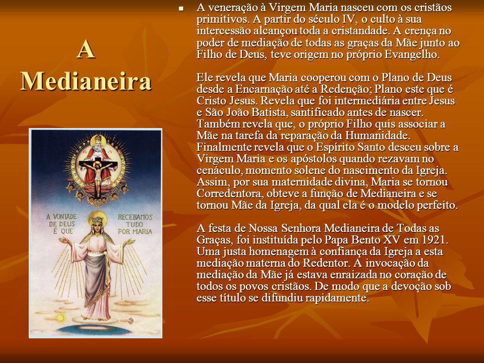 A Medianeira A veneração à Virgem Maria nasceu com os cristãos primitivos. A partir do século IV, o culto à sua intercessão alcançou toda a cristandad