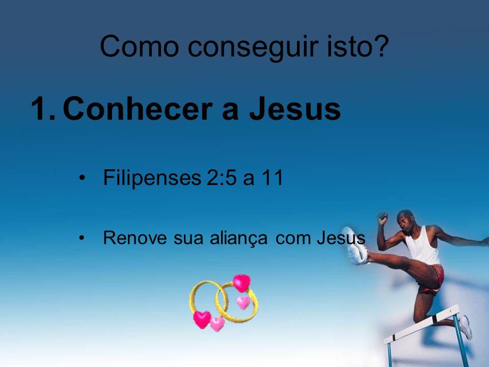 Como conseguir isto? 1.Conhecer a Jesus Filipenses 2:5 a 11 Renove sua aliança com Jesus