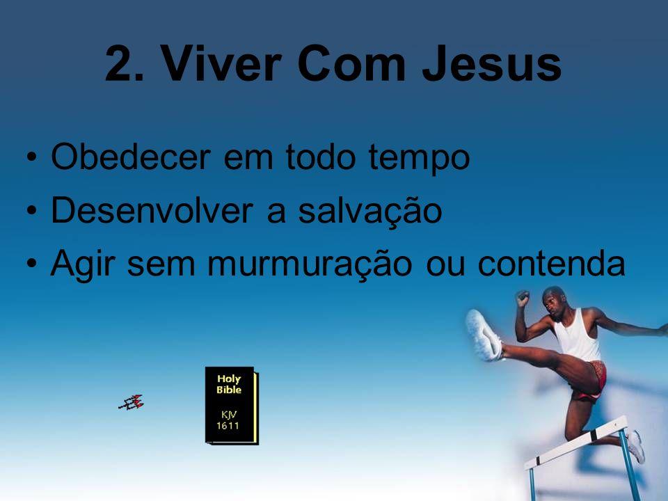 2. Viver Com Jesus Obedecer em todo tempo Desenvolver a salvação Agir sem murmuração ou contenda