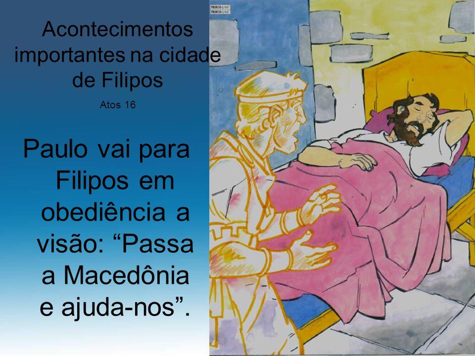 Paulo vai para Filipos em obediência a visão: Passa a Macedônia e ajuda-nos. Acontecimentos importantes na cidade de Filipos Atos 16