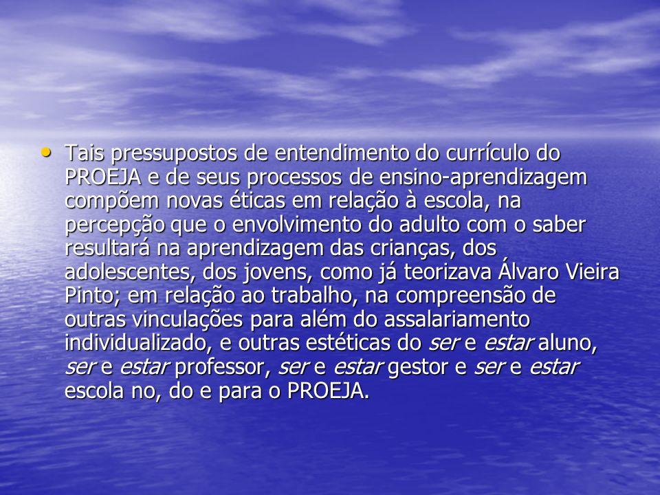 Tais pressupostos de entendimento do currículo do PROEJA e de seus processos de ensino-aprendizagem compõem novas éticas em relação à escola, na percepção que o envolvimento do adulto com o saber resultará na aprendizagem das crianças, dos adolescentes, dos jovens, como já teorizava Álvaro Vieira Pinto; em relação ao trabalho, na compreensão de outras vinculações para além do assalariamento individualizado, e outras estéticas do ser e estar aluno, ser e estar professor, ser e estar gestor e ser e estar escola no, do e para o PROEJA.