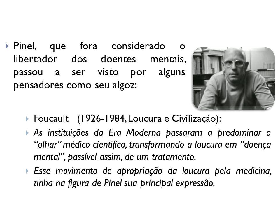 Pinel, que fora considerado o libertador dos doentes mentais, passou a ser visto por alguns pensadores como seu algoz: Foucault (1926-1984, Loucura e