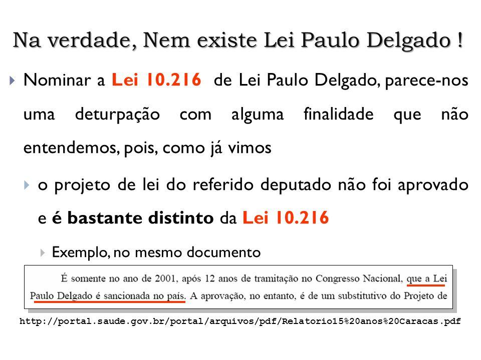 Na verdade, Nem existe Lei Paulo Delgado ! Nominar a Lei 10.216 de Lei Paulo Delgado, parece-nos uma deturpação com alguma finalidade que não entendem
