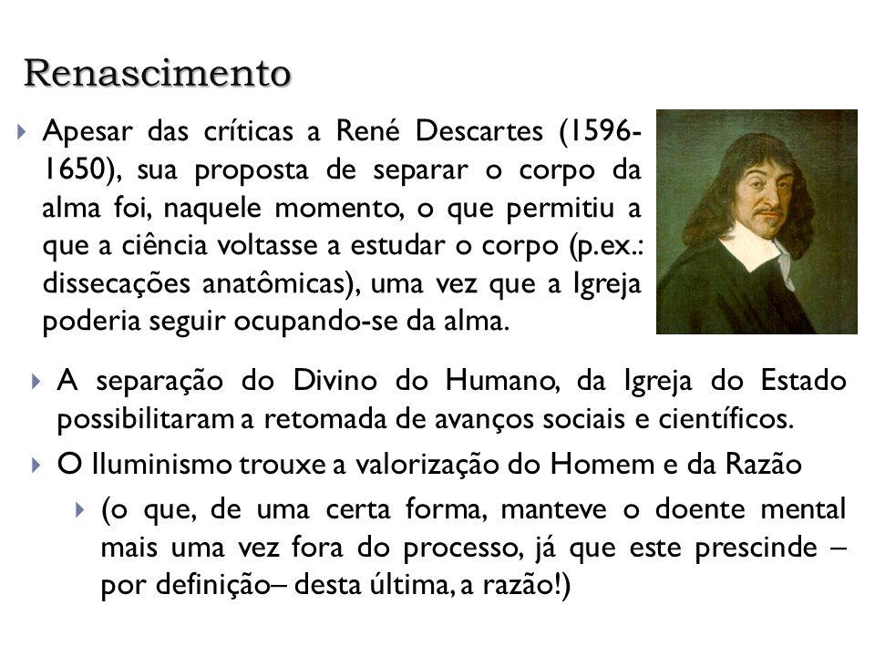 Renascimento Apesar das críticas a René Descartes (1596- 1650), sua proposta de separar o corpo da alma foi, naquele momento, o que permitiu a que a c