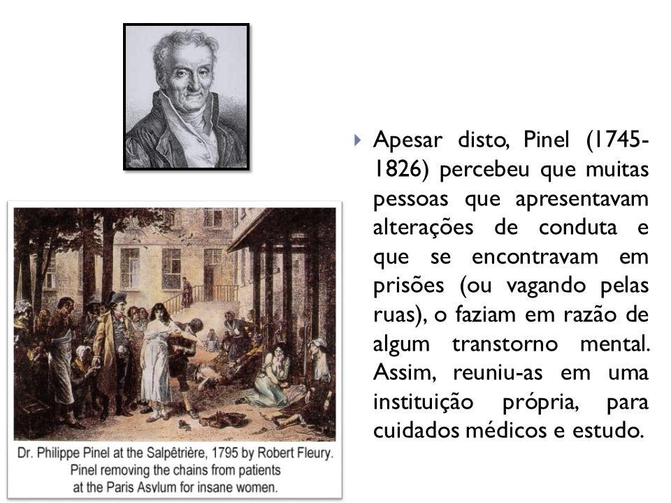 Apesar disto, Pinel (1745- 1826) percebeu que muitas pessoas que apresentavam alterações de conduta e que se encontravam em prisões (ou vagando pelas