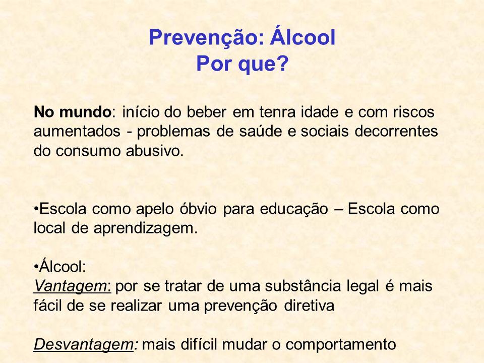Prevenção: Álcool Por que? No mundo: início do beber em tenra idade e com riscos aumentados - problemas de saúde e sociais decorrentes do consumo abus