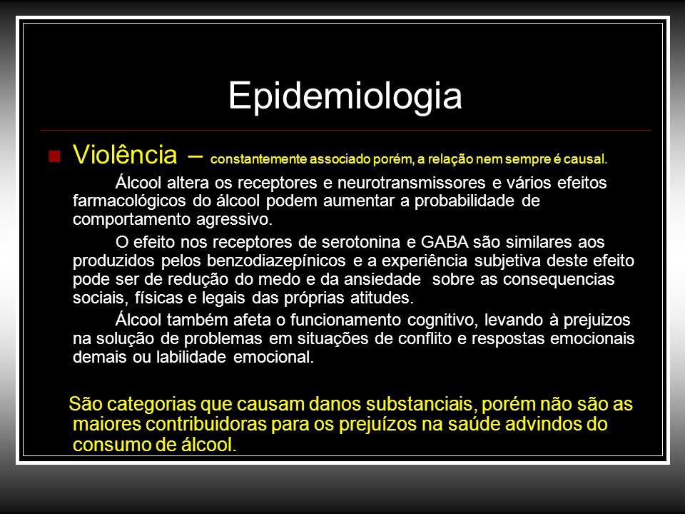 Epidemiologia Violência – constantemente associado porém, a relação nem sempre é causal. Álcool altera os receptores e neurotransmissores e vários efe