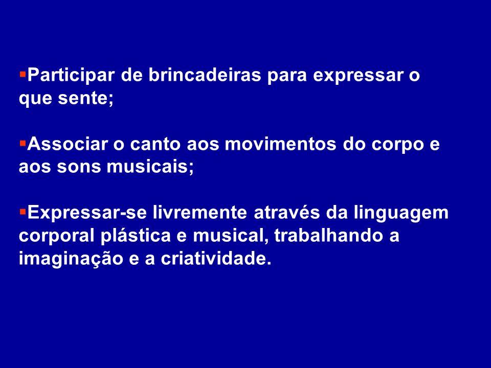 Participar de brincadeiras para expressar o que sente; Associar o canto aos movimentos do corpo e aos sons musicais; Expressar-se livremente através d